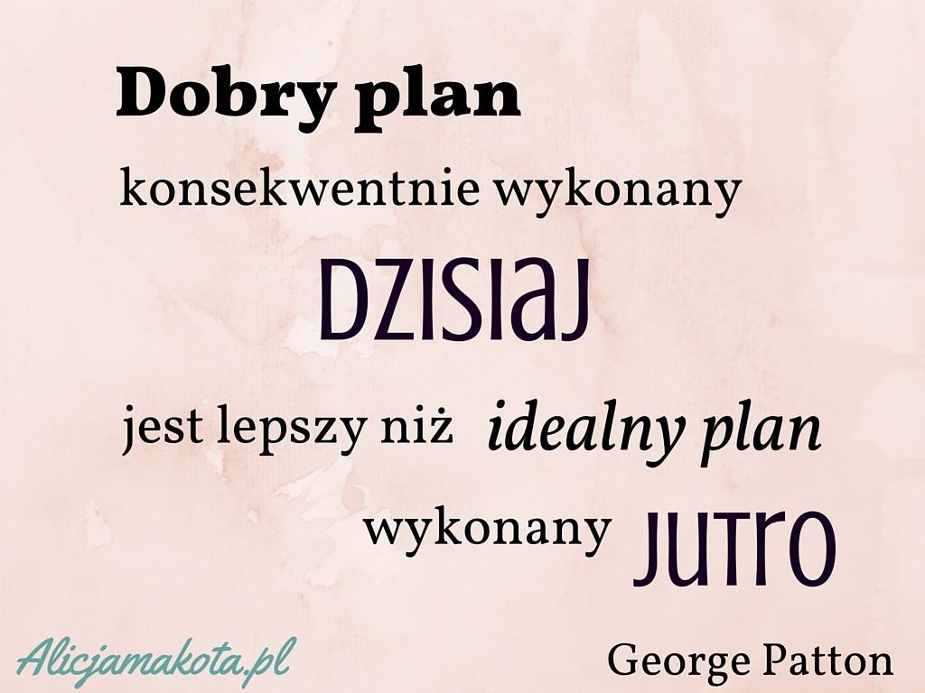 Dobry plan konsekwentnie wykonany dzisiaj jest lepszy niż idealny plan wykonany jutro